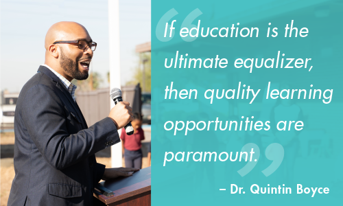 """If education is the ultimate equalizer, then quality learning opportunities are paramount."" – Dr. Quintin Boyce"